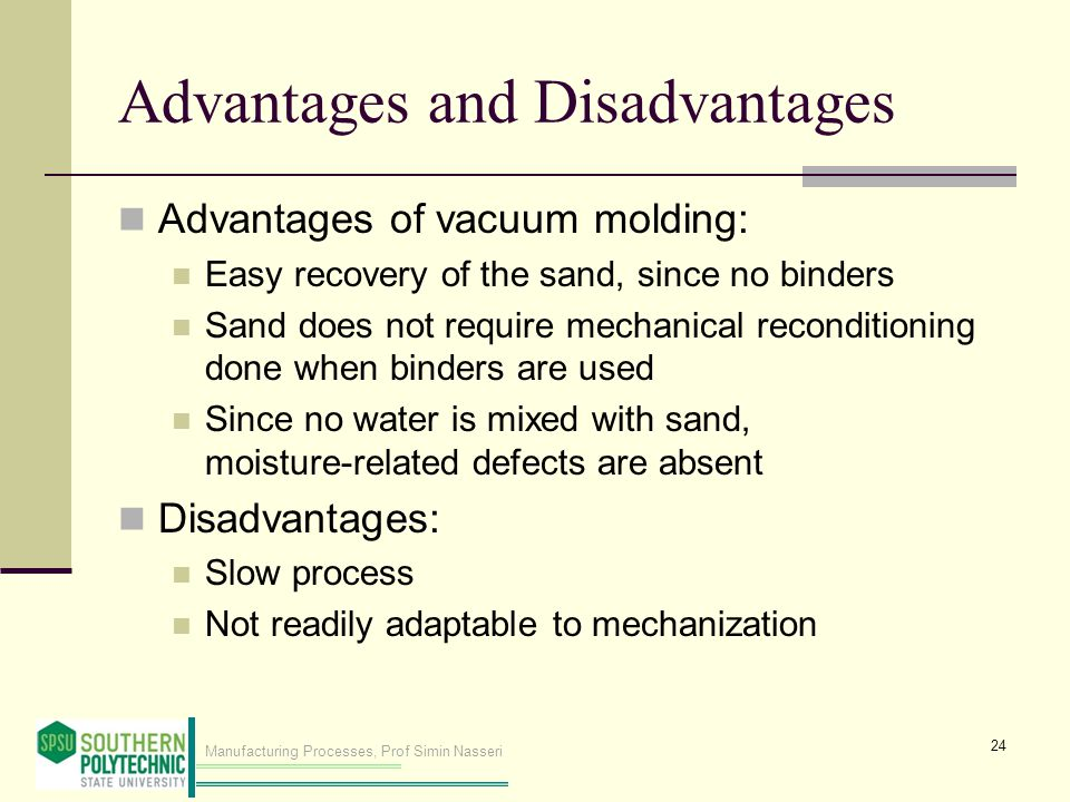Manufacturing Processes, Prof Simin Nasseri Advantages and Disadvantages Advantages of vacuum molding: Easy recovery of the sand, since no binders San