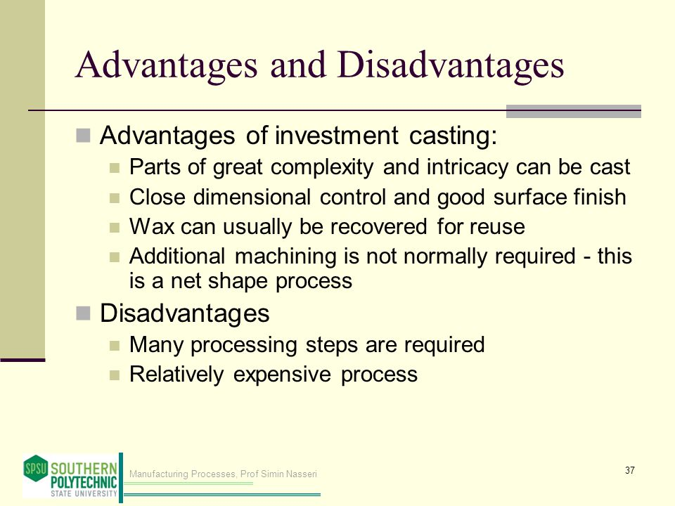 Manufacturing Processes, Prof Simin Nasseri Advantages and Disadvantages Advantages of investment casting: Parts of great complexity and intricacy can