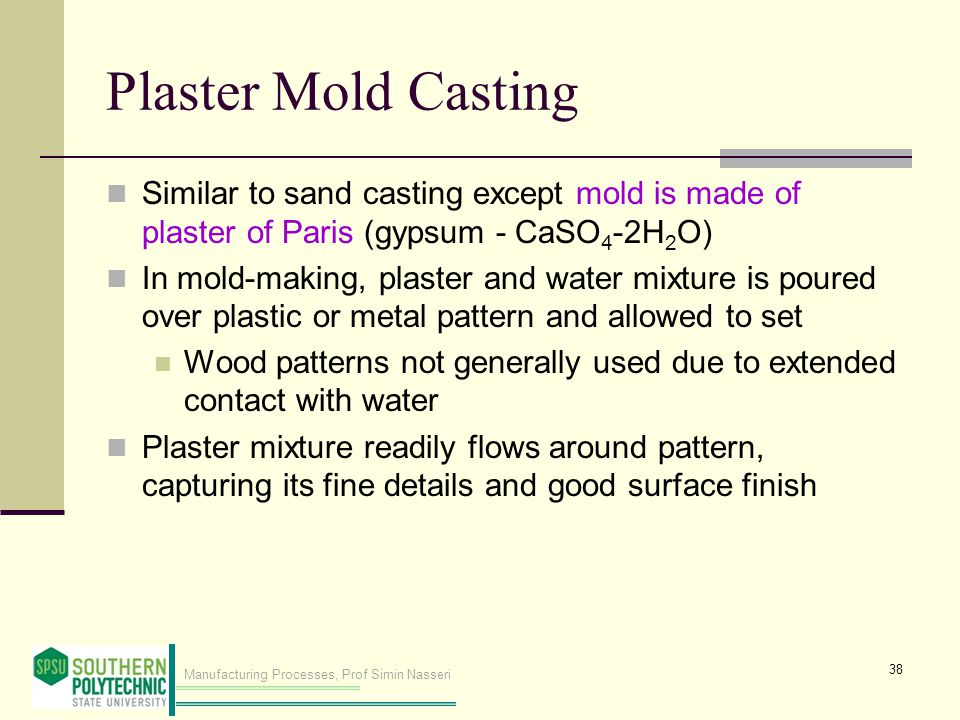 Manufacturing Processes, Prof Simin Nasseri Plaster Mold Casting Similar to sand casting except mold is made of plaster of Paris (gypsum ‑ CaSO 4 ‑ 2H