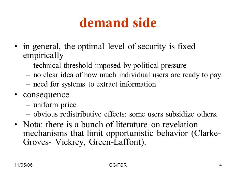 11/05/06CC/FSR14 demand side in general, the optimal level of security is fixed empirically –technical threshold imposed by political pressure –no clear idea of how much individual users are ready to pay –need for systems to extract information consequence –uniform price –obvious redistributive effects: some users subsidize others.