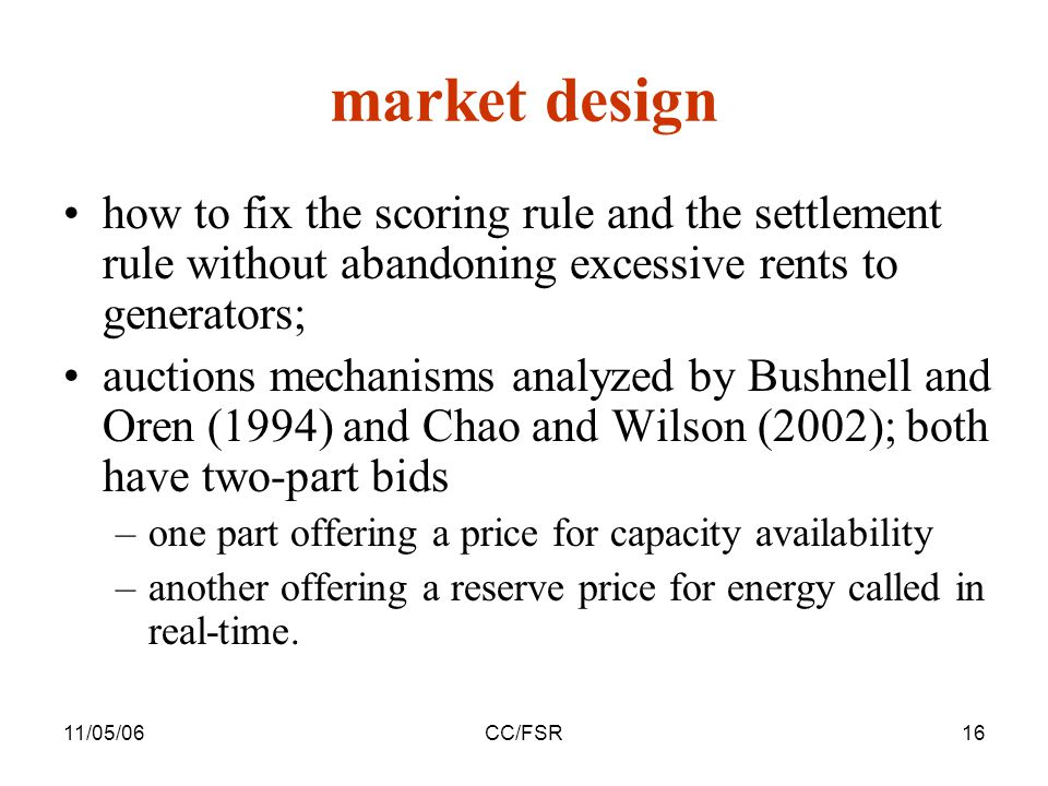 11/05/06CC/FSR16 market design how to fix the scoring rule and the settlement rule without abandoning excessive rents to generators; auctions mechanisms analyzed by Bushnell and Oren (1994) and Chao and Wilson (2002); both have two-part bids –one part offering a price for capacity availability –another offering a reserve price for energy called in real-time.