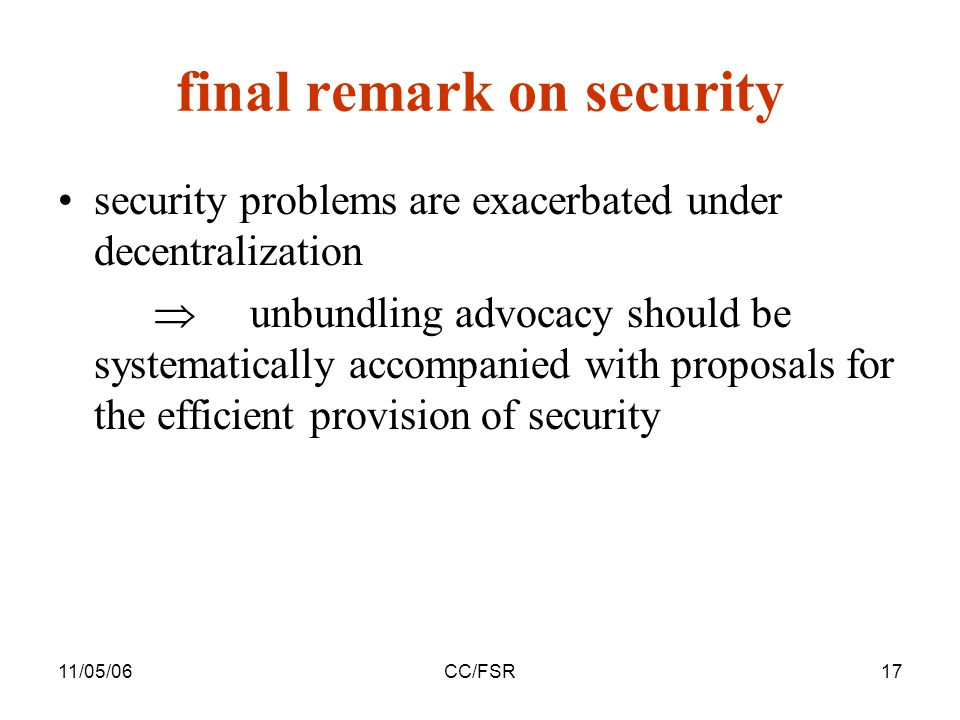 11/05/06CC/FSR17 final remark on security security problems are exacerbated under decentralization  unbundling advocacy should be systematically accompanied with proposals for the efficient provision of security
