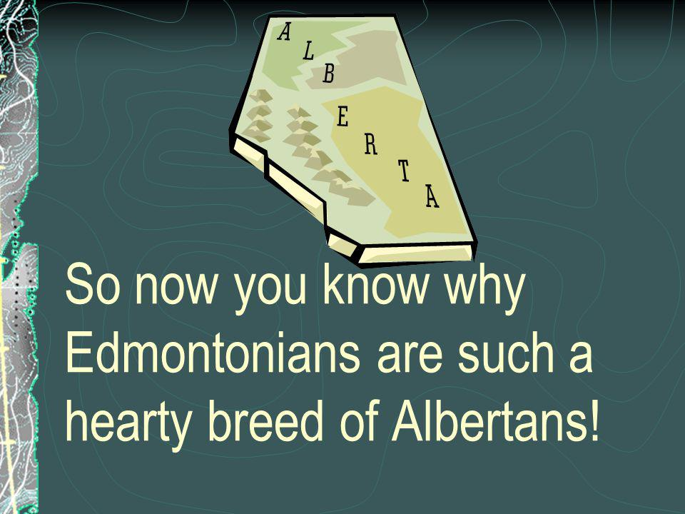 So now you know why Edmontonians are such a hearty breed of Albertans!