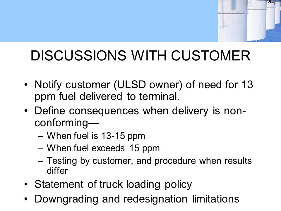 DISCUSSIONS WITH CUSTOMER Notify customer (ULSD owner) of need for 13 ppm fuel delivered to terminal.
