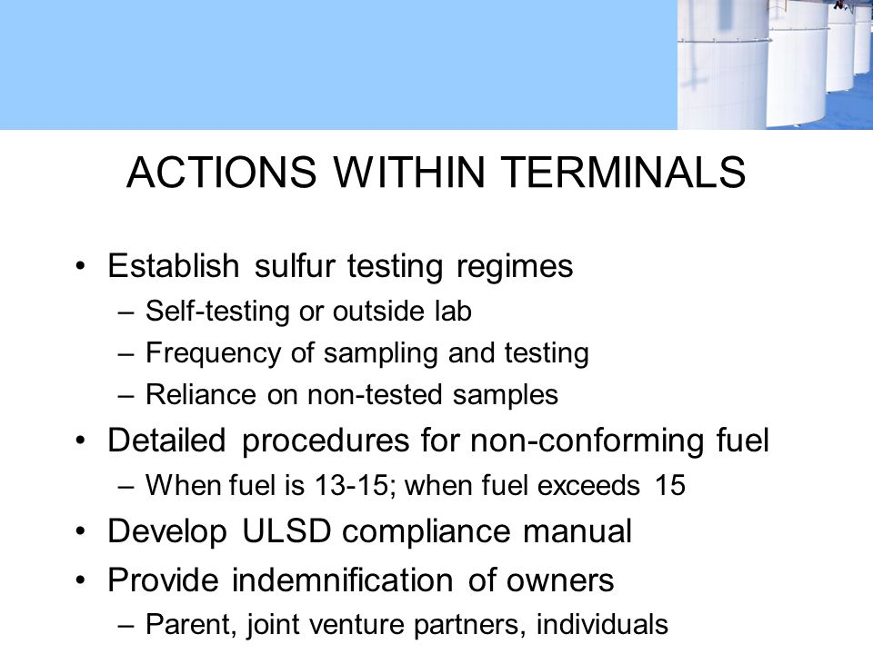 ACTIONS WITHIN TERMINALS Establish sulfur testing regimes –Self-testing or outside lab –Frequency of sampling and testing –Reliance on non-tested samples Detailed procedures for non-conforming fuel –When fuel is 13-15; when fuel exceeds 15 Develop ULSD compliance manual Provide indemnification of owners –Parent, joint venture partners, individuals