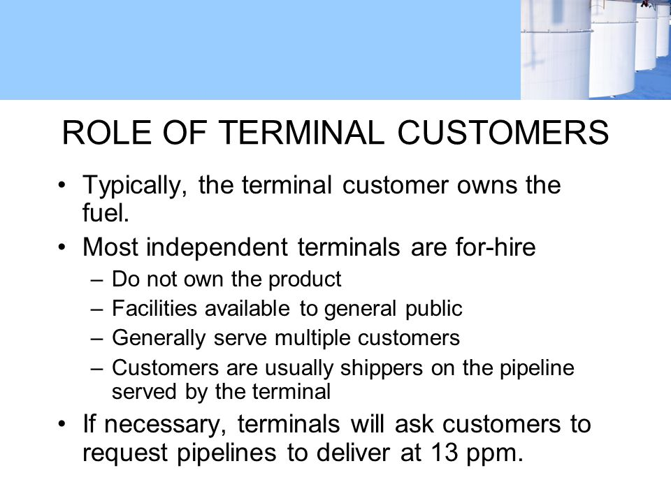 ROLE OF TERMINAL CUSTOMERS Typically, the terminal customer owns the fuel.