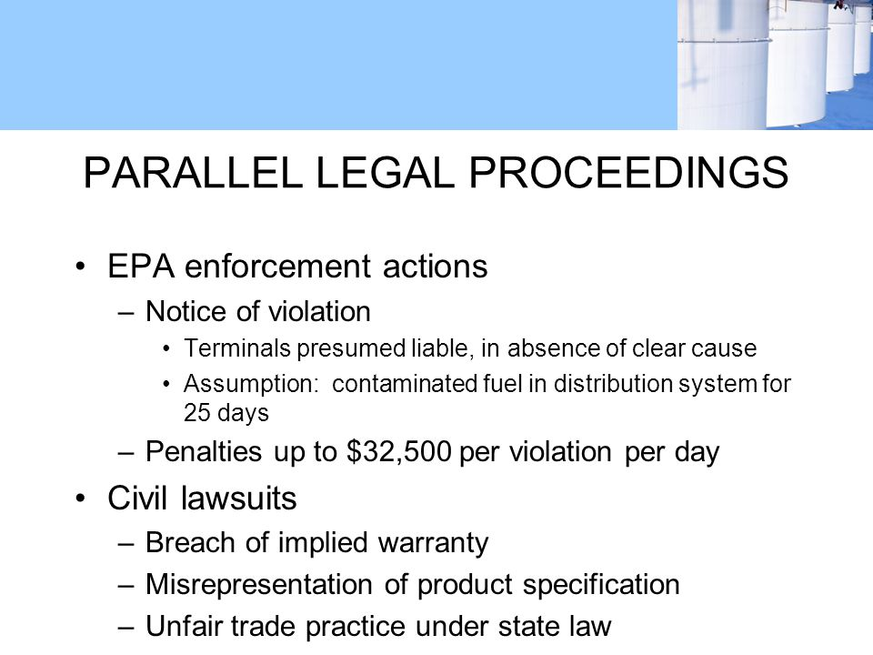 PARALLEL LEGAL PROCEEDINGS EPA enforcement actions –Notice of violation Terminals presumed liable, in absence of clear cause Assumption: contaminated fuel in distribution system for 25 days –Penalties up to $32,500 per violation per day Civil lawsuits –Breach of implied warranty –Misrepresentation of product specification –Unfair trade practice under state law