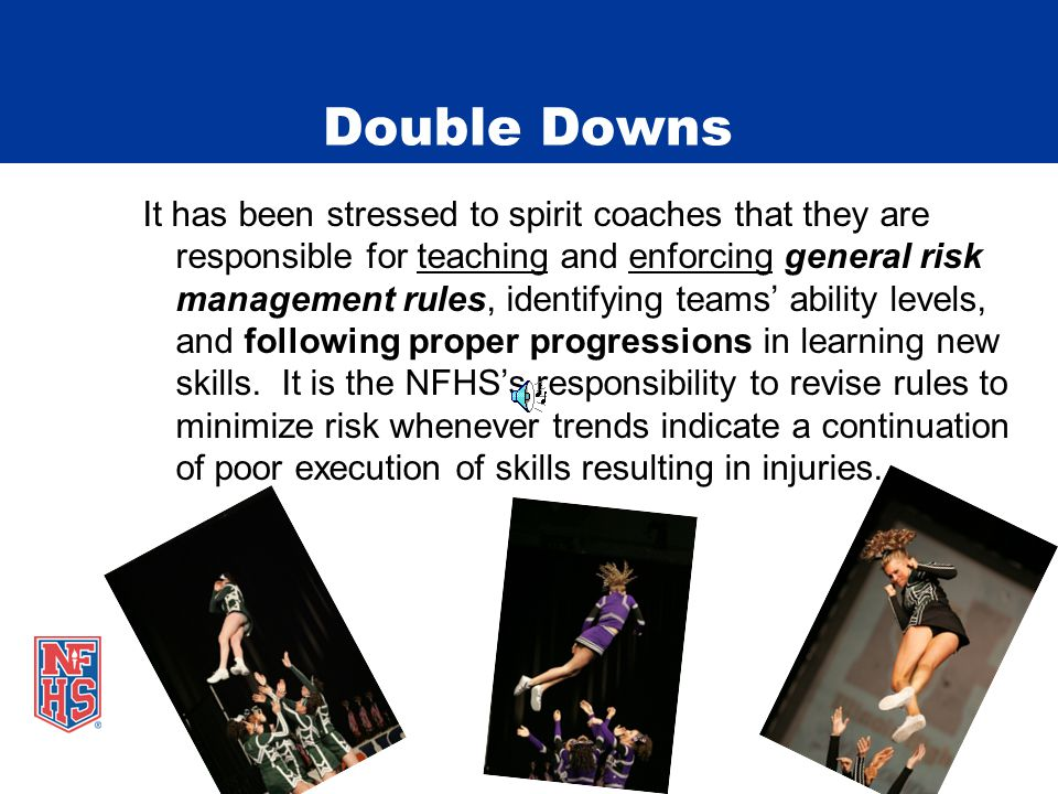 Double Downs It has been stressed to spirit coaches that they are responsible for teaching and enforcing general risk management rules, identifying teams' ability levels, and following proper progressions in learning new skills.