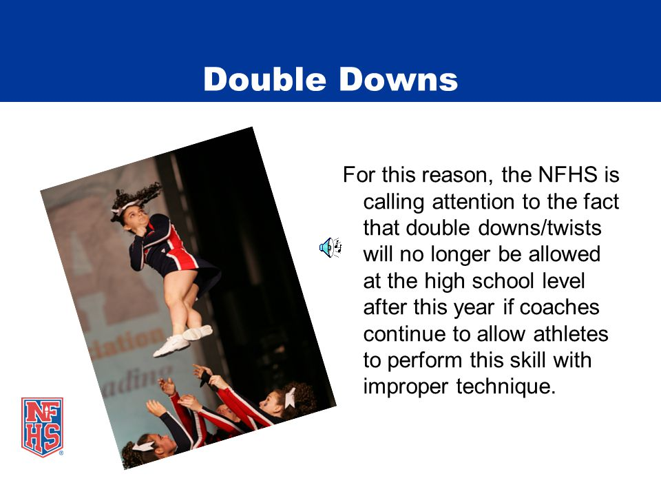 Double Downs For this reason, the NFHS is calling attention to the fact that double downs/twists will no longer be allowed at the high school level after this year if coaches continue to allow athletes to perform this skill with improper technique.