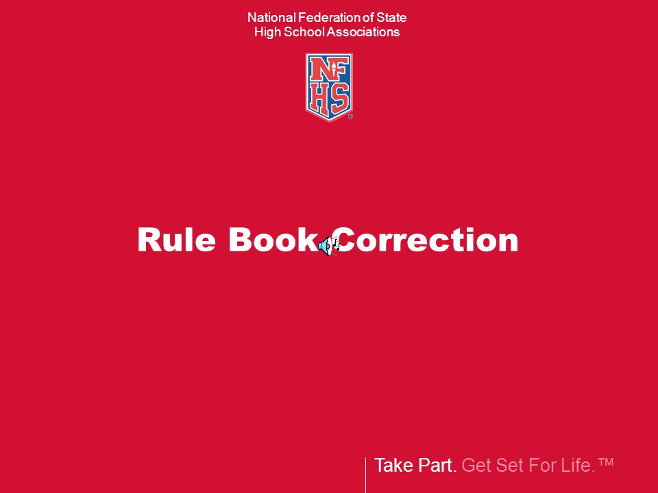 Take Part. Get Set For Life.™ National Federation of State High School Associations Rule Book Correction