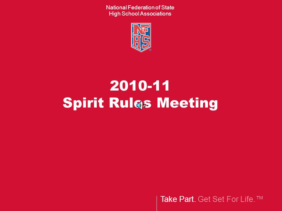 Take Part. Get Set For Life.™ National Federation of State High School Associations 2010-11 Spirit Rules Meeting