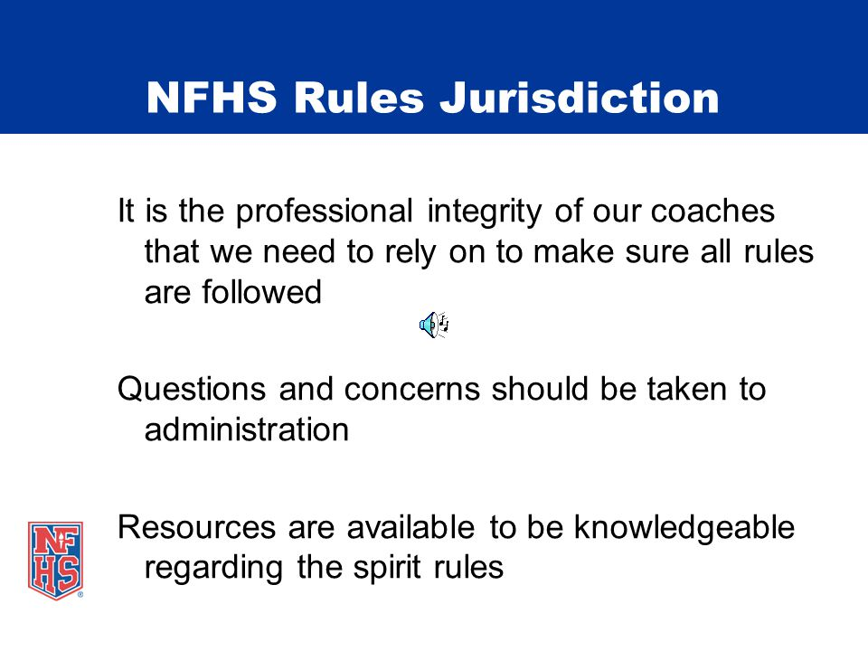 NFHS Rules Jurisdiction It is the professional integrity of our coaches that we need to rely on to make sure all rules are followed Questions and concerns should be taken to administration Resources are available to be knowledgeable regarding the spirit rules