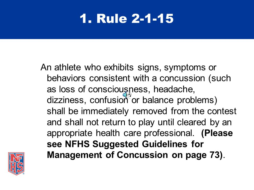 1. Rule 2-1-15 An athlete who exhibits signs, symptoms or behaviors consistent with a concussion (such as loss of consciousness, headache, dizziness,