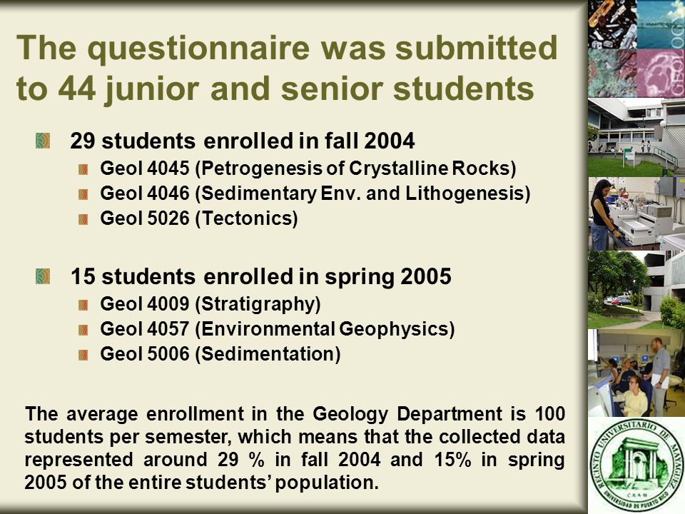 The questionnaire was submitted to 44 junior and senior students 29 students enrolled in fall 2004 Geol 4045 (Petrogenesis of Crystalline Rocks) Geol 4046 (Sedimentary Env.