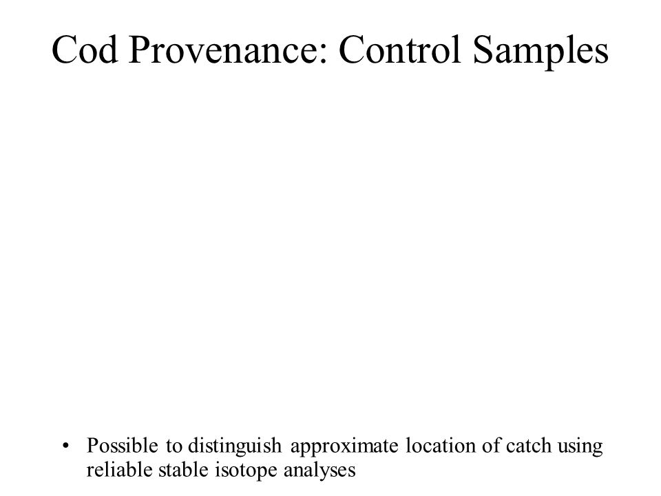 Cod Provenance: Control Samples Possible to distinguish approximate location of catch using reliable stable isotope analyses
