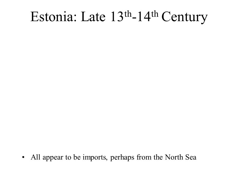 Estonia: Late 13 th -14 th Century All appear to be imports, perhaps from the North Sea