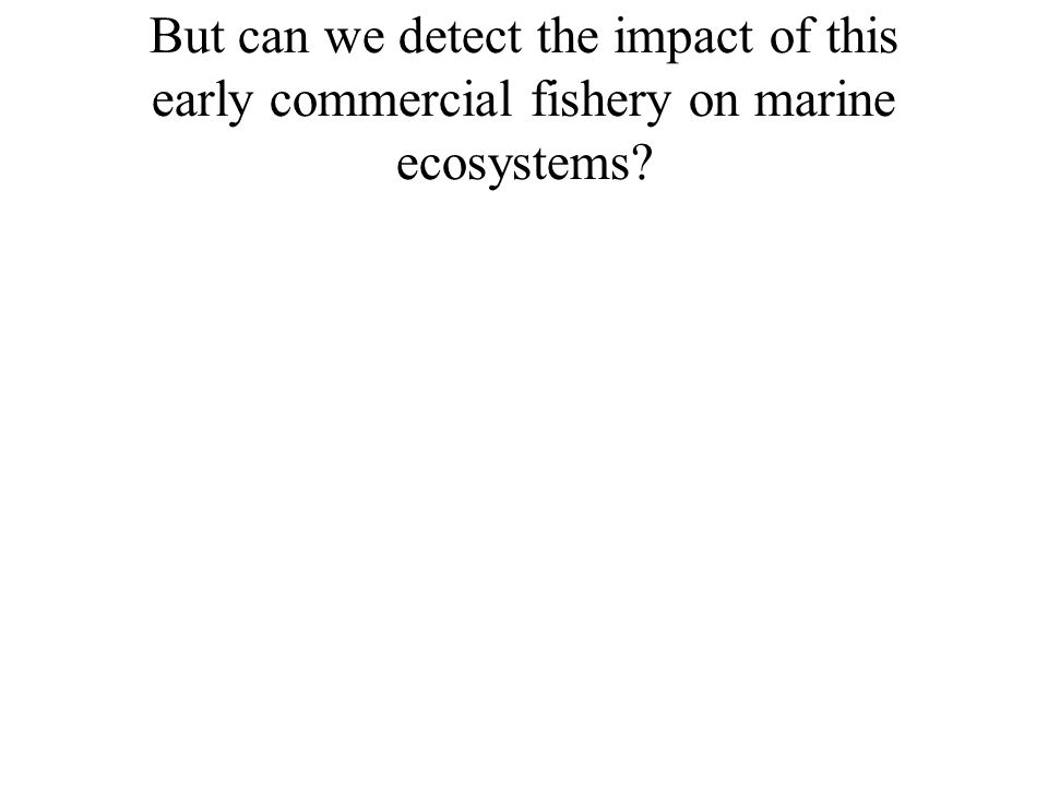 But can we detect the impact of this early commercial fishery on marine ecosystems