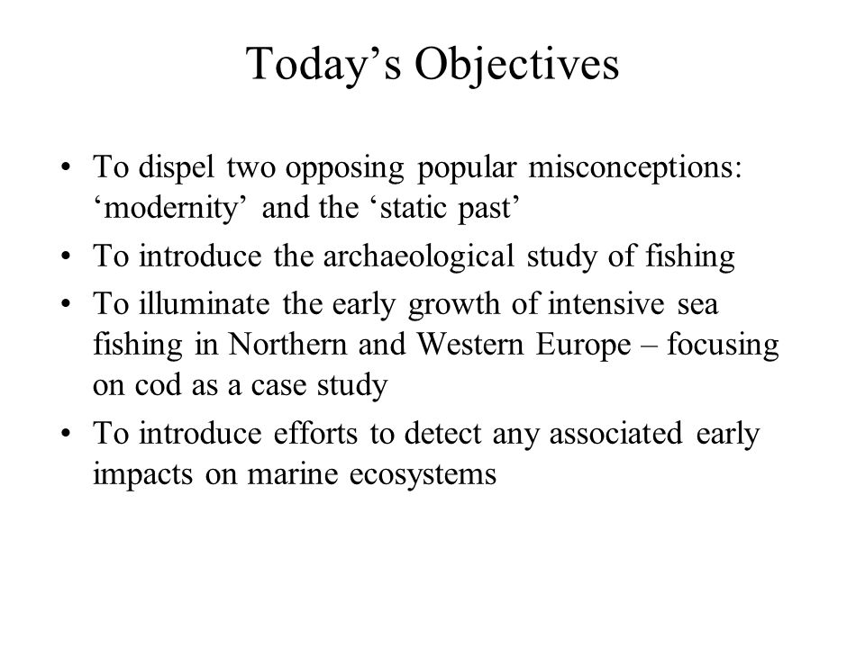 To dispel two opposing popular misconceptions: 'modernity' and the 'static past' To introduce the archaeological study of fishing To illuminate the early growth of intensive sea fishing in Northern and Western Europe – focusing on cod as a case study To introduce efforts to detect any associated early impacts on marine ecosystems Today's Objectives
