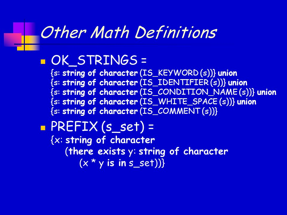 Other Math Definitions OK_STRINGS = {s: string of character (IS_KEYWORD (s))} union {s: string of character (IS_IDENTIFIER (s))} union {s: string of character (IS_CONDITION_NAME (s))} union {s: string of character (IS_WHITE_SPACE (s))} union {s: string of character (IS_COMMENT (s))} PREFIX (s_set) = {x: string of character (there exists y: string of character (x * y is in s_set))}