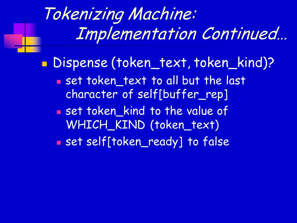 Tokenizing Machine: Implementation Continued… Dispense (token_text, token_kind).