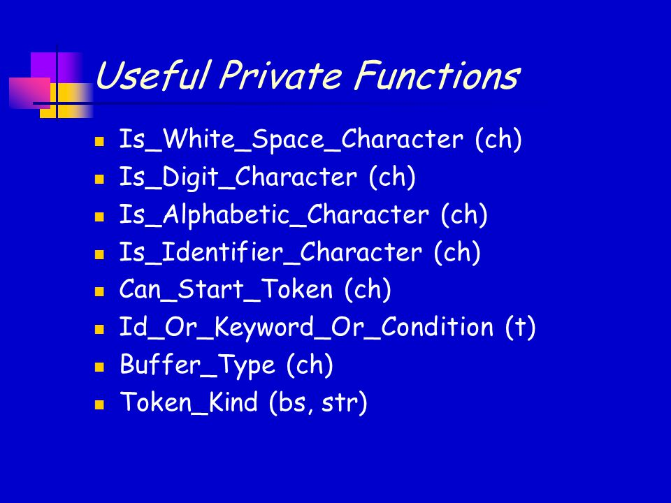 Useful Private Functions Is_White_Space_Character (ch) Is_Digit_Character (ch) Is_Alphabetic_Character (ch) Is_Identifier_Character (ch) Can_Start_Token (ch) Id_Or_Keyword_Or_Condition (t) Buffer_Type (ch) Token_Kind (bs, str)