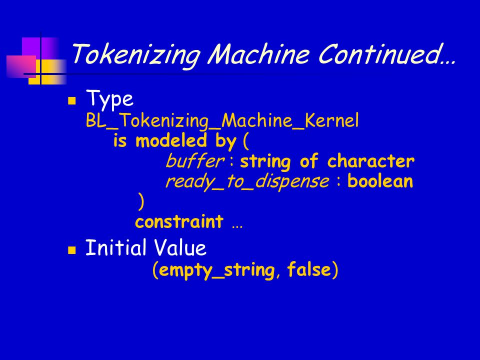 Tokenizing Machine Continued… Type BL_Tokenizing_Machine_Kernel is modeled by ( buffer : string of character ready_to_dispense : boolean ) constraint