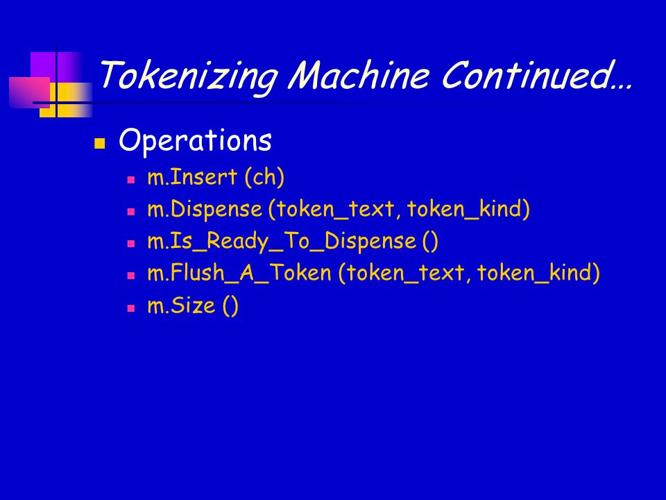 Tokenizing Machine: Implementation Continued… Dispense (token_text, token_kind).