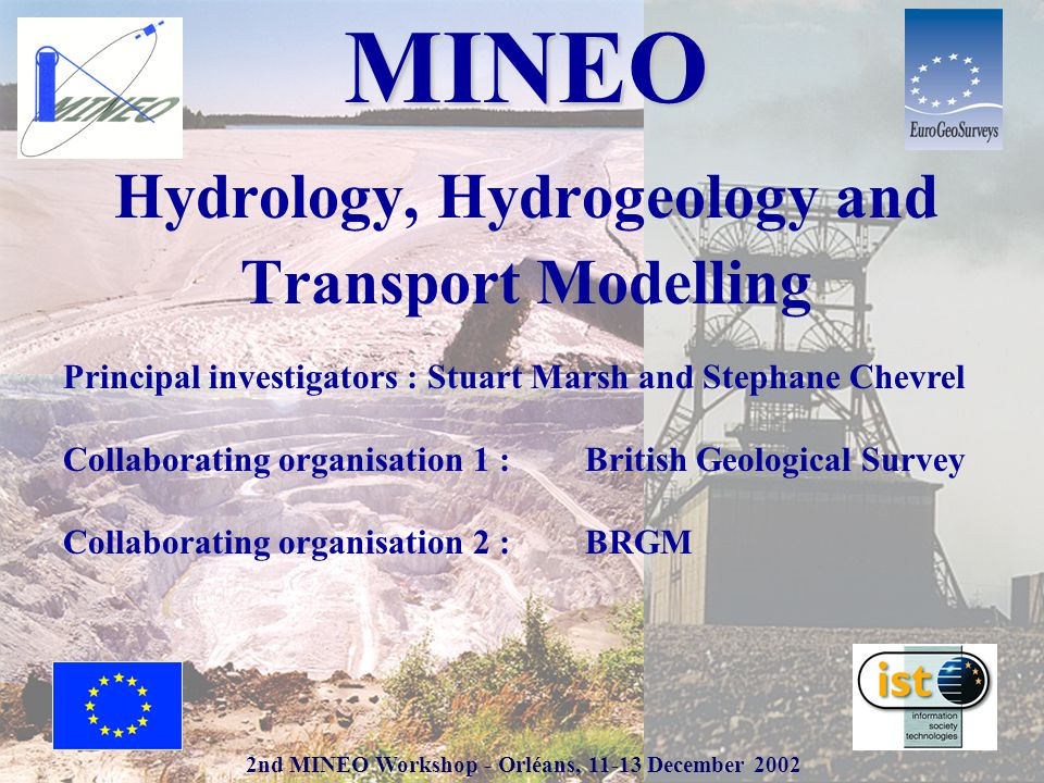 2nd MINEO Workshop - Orléans, 11-13 December 2002 MINEO Hydrology, Hydrogeology and Transport Modelling Principal investigators : Stuart Marsh and Stephane Chevrel Collaborating organisation 1 : British Geological Survey Collaborating organisation 2 : BRGM