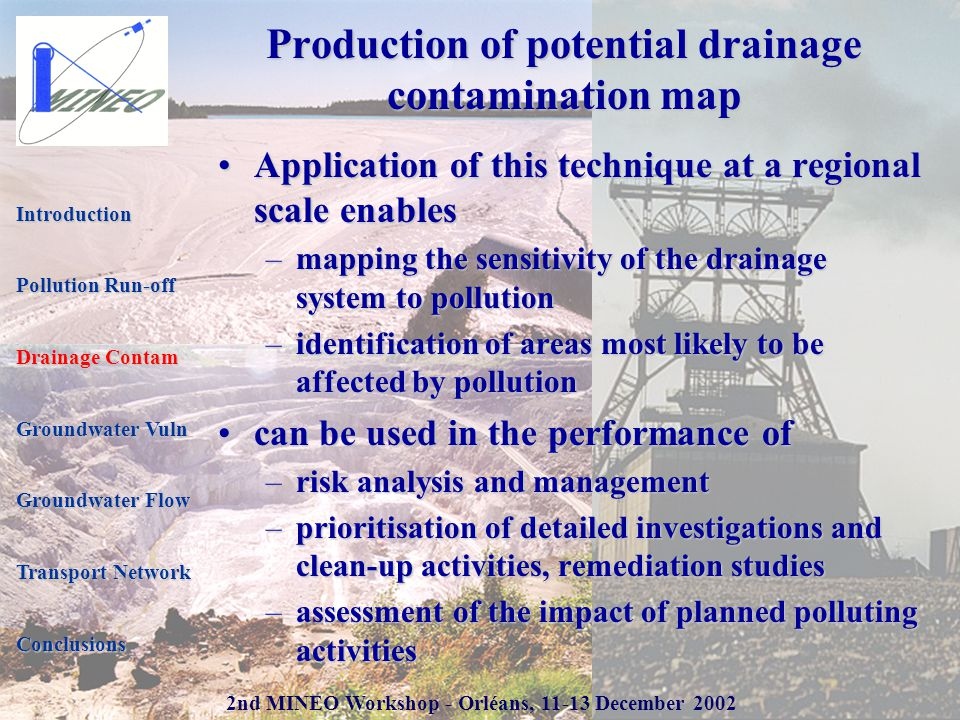 2nd MINEO Workshop - Orléans, 11-13 December 2002 Production of potential drainage contamination map Application of this technique at a regional scale enablesApplication of this technique at a regional scale enables –mapping the sensitivity of the drainage system to pollution –identification of areas most likely to be affected by pollution can be used in the performance ofcan be used in the performance of –risk analysis and management –prioritisation of detailed investigations and clean-up activities, remediation studies –assessment of the impact of planned polluting activities Introduction Pollution Run-off Drainage Contam Groundwater Vuln Groundwater Flow Transport Network Conclusions