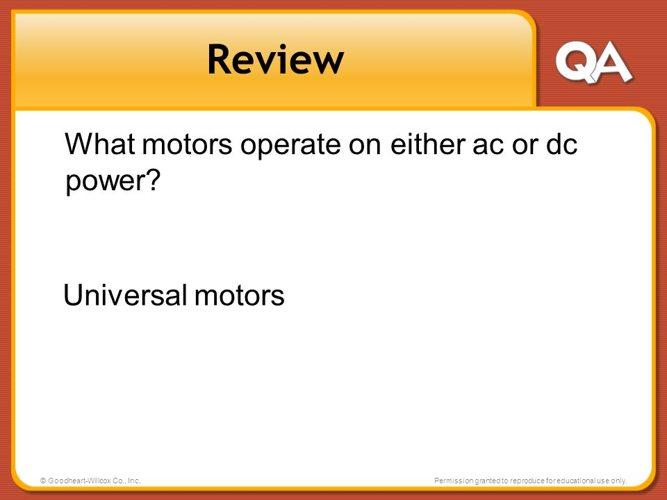 © Goodheart-Willcox Co., Inc.Permission granted to reproduce for educational use only. Review What motors operate on either ac or dc power? Universal
