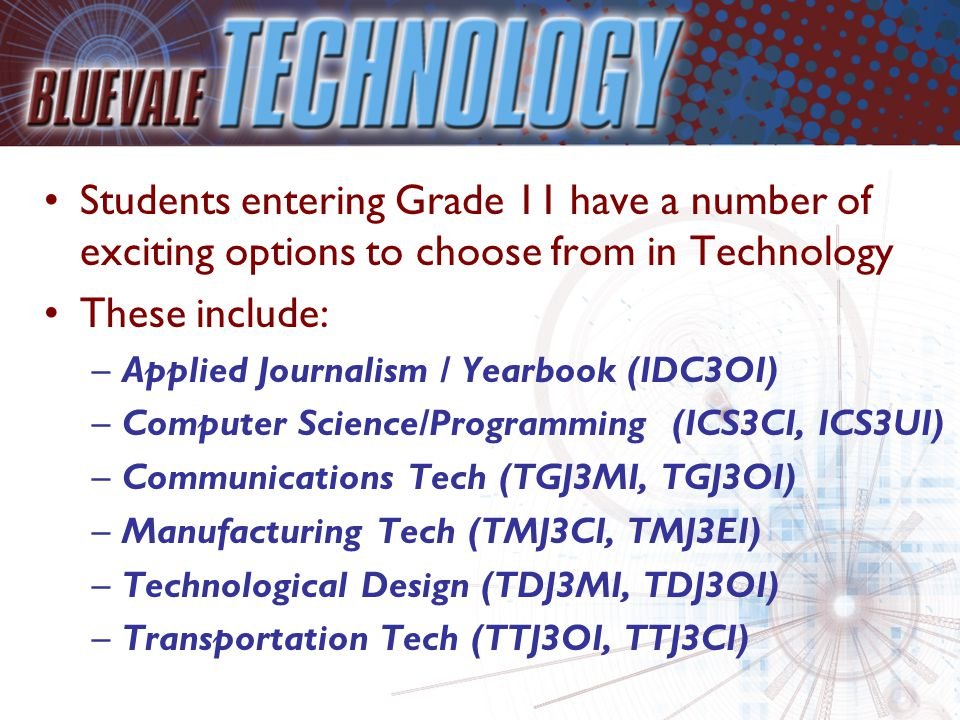Students entering Grade 11 have a number of exciting options to choose from in Technology These include: –Applied Journalism / Yearbook (IDC3OI) –Computer Science/Programming (ICS3CI, ICS3UI) –Communications Tech (TGJ3MI, TGJ3OI) –Manufacturing Tech (TMJ3CI, TMJ3EI) –Technological Design (TDJ3MI, TDJ3OI) –Transportation Tech (TTJ3OI, TTJ3CI)