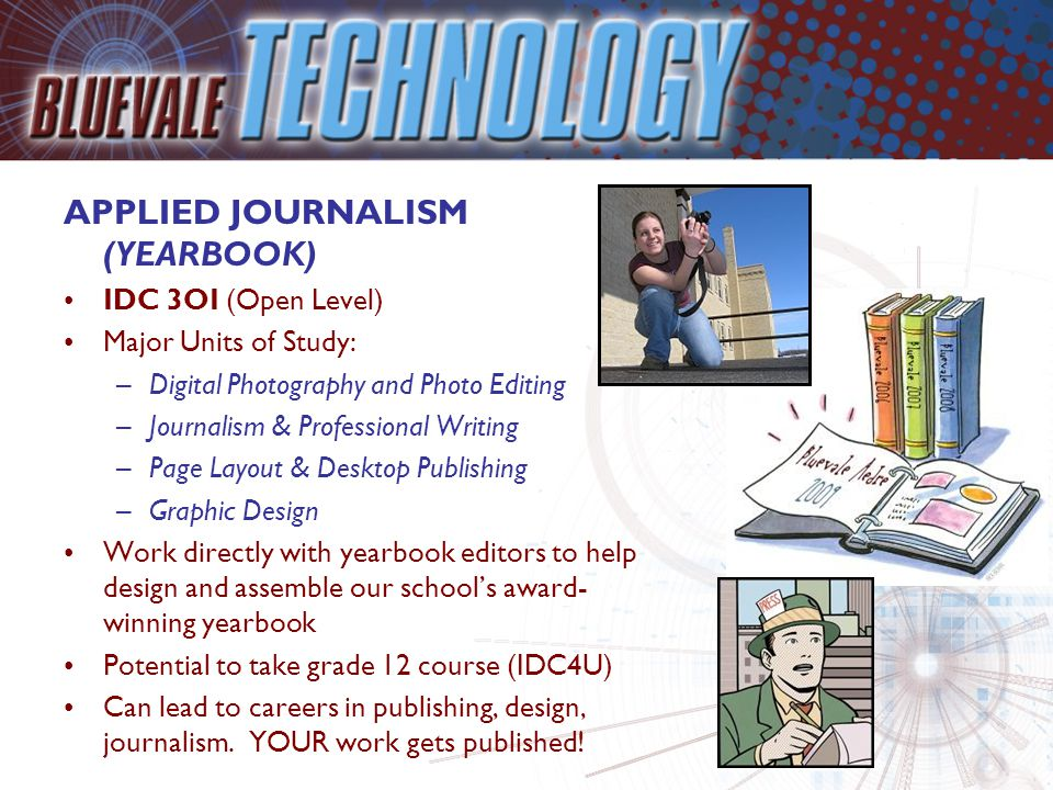 APPLIED JOURNALISM (YEARBOOK) IDC 3OI (Open Level) Major Units of Study: –Digital Photography and Photo Editing –Journalism & Professional Writing –Page Layout & Desktop Publishing –Graphic Design Work directly with yearbook editors to help design and assemble our school's award- winning yearbook Potential to take grade 12 course (IDC4U) Can lead to careers in publishing, design, journalism.