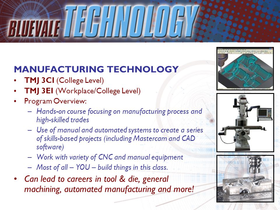 MANUFACTURING TECHNOLOGY TMJ 3CI (College Level) TMJ 3EI (Workplace/College Level) Program Overview: –Hands-on course focusing on manufacturing process and high-skilled trades –Use of manual and automated systems to create a series of skills-based projects (including Mastercam and CAD software) –Work with variety of CNC and manual equipment –Most of all – YOU – build things in this class.