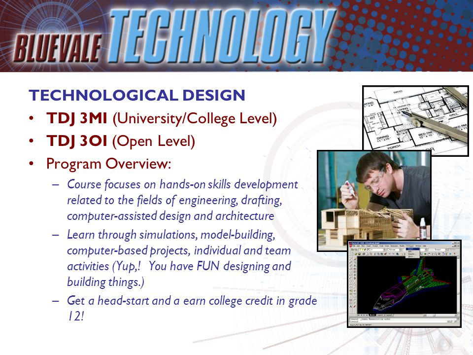 TECHNOLOGICAL DESIGN TDJ 3MI (University/College Level) TDJ 3OI (Open Level) Program Overview: –Course focuses on hands-on skills development related to the fields of engineering, drafting, computer-assisted design and architecture –Learn through simulations, model-building, computer-based projects, individual and team activities (Yup,.