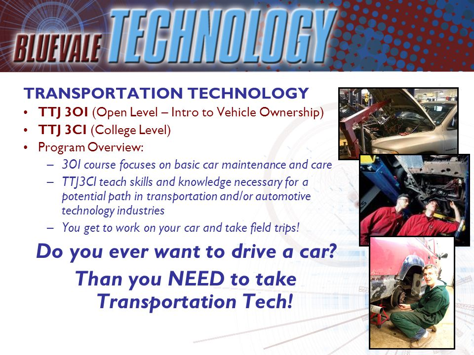 TRANSPORTATION TECHNOLOGY TTJ 3OI (Open Level – Intro to Vehicle Ownership) TTJ 3CI (College Level) Program Overview: –3OI course focuses on basic car maintenance and care –TTJ3CI teach skills and knowledge necessary for a potential path in transportation and/or automotive technology industries –You get to work on your car and take field trips.