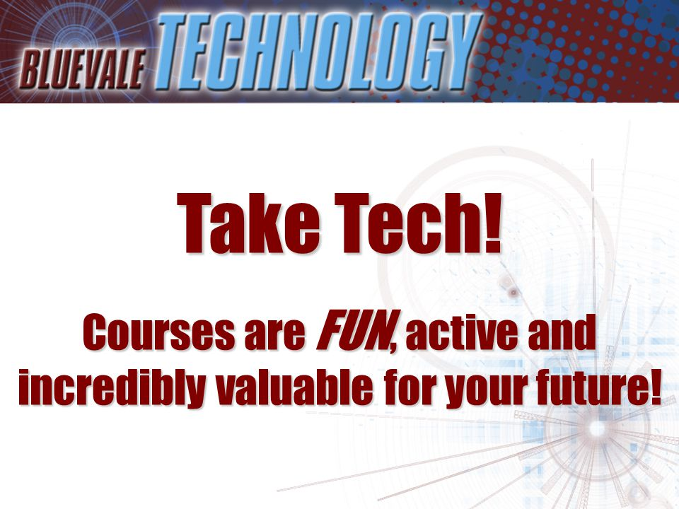 Take Tech! Courses are FUN, active and incredibly valuable for your future!
