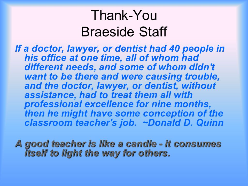 Thank-You Braeside Staff If a doctor, lawyer, or dentist had 40 people in his office at one time, all of whom had different needs, and some of whom didn t want to be there and were causing trouble, and the doctor, lawyer, or dentist, without assistance, had to treat them all with professional excellence for nine months, then he might have some conception of the classroom teacher s job.