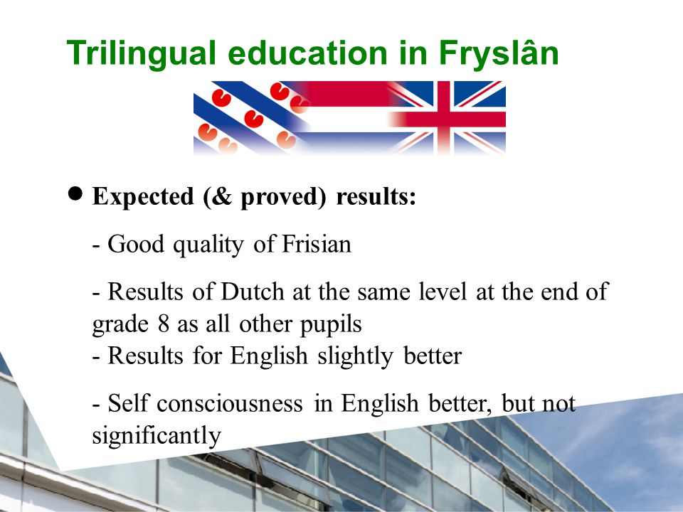 Trilingual education in Fryslân  Expected (& proved) results: - Good quality of Frisian - Results of Dutch at the same level at the end of grade 8 as all other pupils - Results for English slightly better - Self consciousness in English better, but not significantly