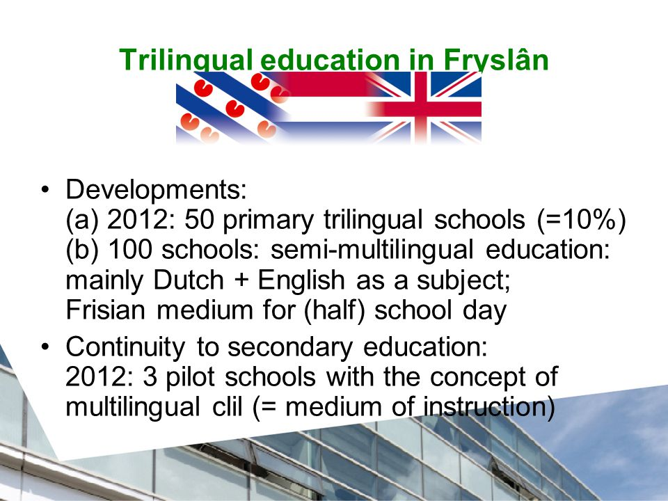 Trilingual education in Fryslân Developments: (a) 2012: 50 primary trilingual schools (=10%) (b) 100 schools: semi-multilingual education: mainly Dutch + English as a subject; Frisian medium for (half) school day Continuity to secondary education: 2012: 3 pilot schools with the concept of multilingual clil (= medium of instruction)