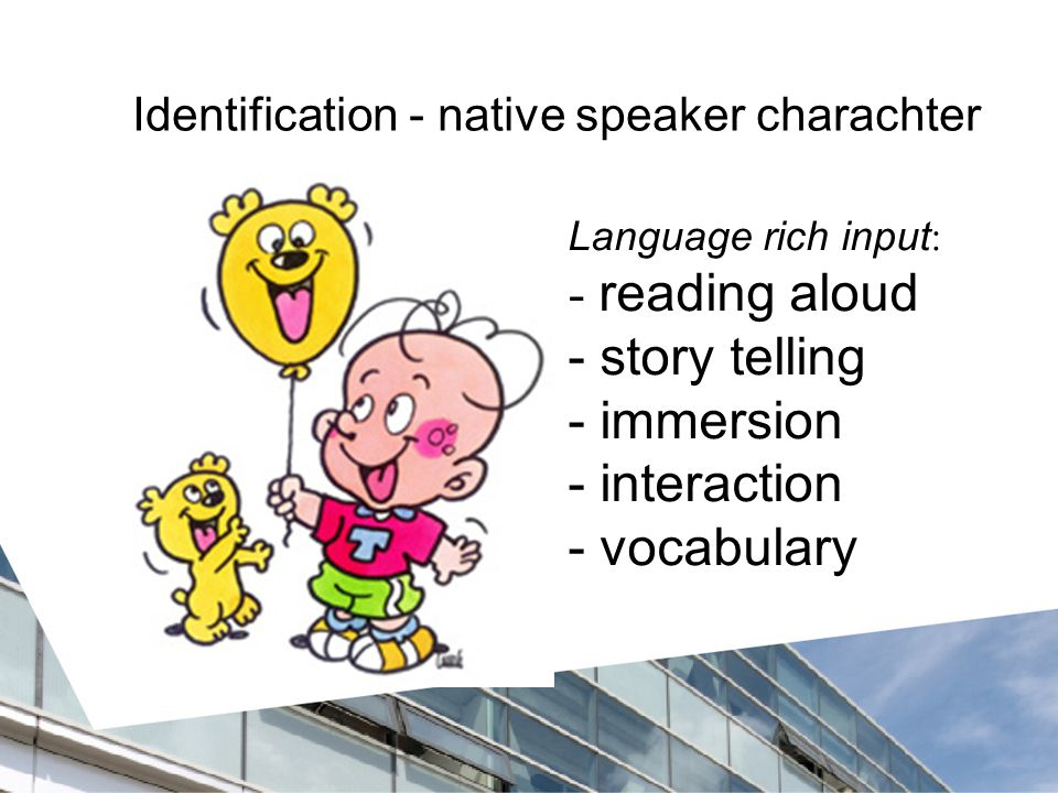 Identification - native speaker charachter Language rich input : - reading aloud - story telling - immersion - interaction - vocabulary