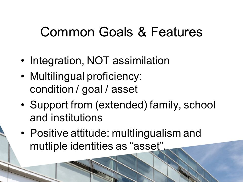 Common Goals & Features Integration, NOT assimilation Multilingual proficiency: condition / goal / asset Support from (extended) family, school and institutions Positive attitude: multlingualism and mutliple identities as asset .