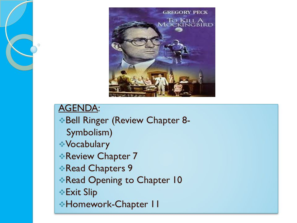 AGENDA:  Bell Ringer (Review Chapter 8- Symbolism)  Vocabulary  Review Chapter 7  Read Chapters 9  Read Opening to Chapter 10  Exit Slip  Homework-Chapter 11 AGENDA:  Bell Ringer (Review Chapter 8- Symbolism)  Vocabulary  Review Chapter 7  Read Chapters 9  Read Opening to Chapter 10  Exit Slip  Homework-Chapter 11
