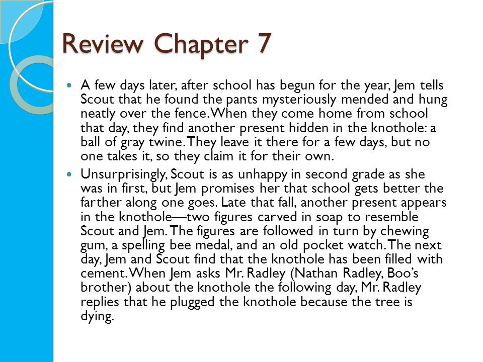 Review Chapter 7 A few days later, after school has begun for the year, Jem tells Scout that he found the pants mysteriously mended and hung neatly over the fence.