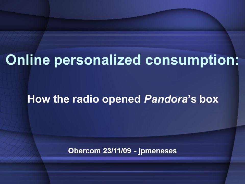 Online personalized consumption: How the radio opened Pandora's box Obercom 23/11/09 - jpmeneses
