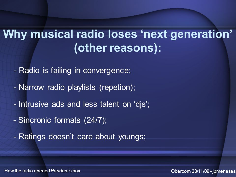 Why musical radio loses 'next generation' (other reasons): Obercom 23/11/09 - jpmeneses How the radio opened Pandora's box - Radio is failing in convergence; - Narrow radio playlists (repetion); - Intrusive ads and less talent on 'djs'; - Sincronic formats (24/7); - Ratings doesn't care about youngs;