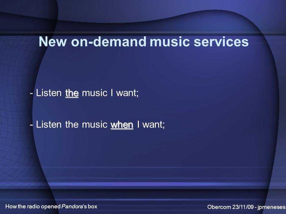 New on-demand music services Obercom 23/11/09 - jpmeneses How the radio opened Pandora's box the - Listen the music I want; when - Listen the music when I want;
