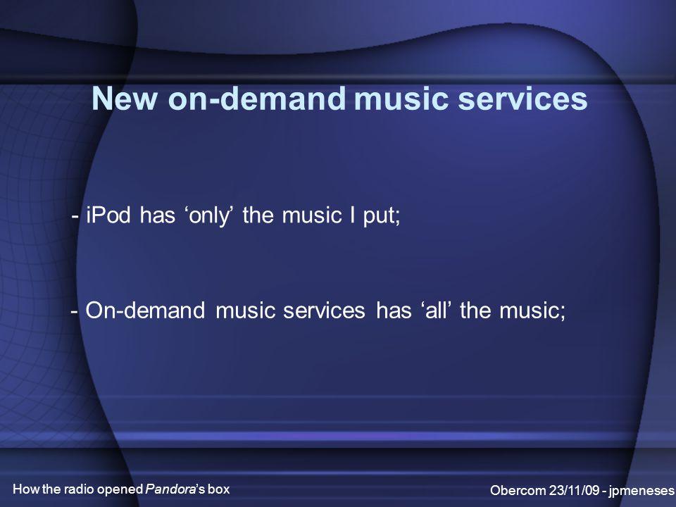 New on-demand music services Obercom 23/11/09 - jpmeneses How the radio opened Pandora's box - iPod has 'only' the music I put; - On-demand music services has 'all' the music;