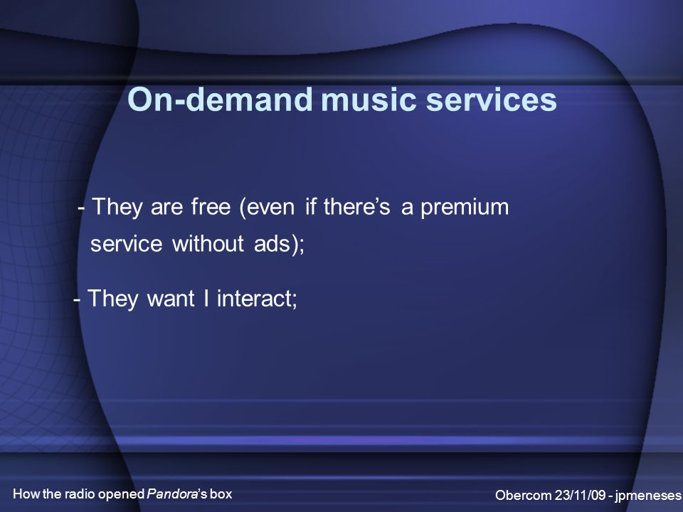 On-demand music services Obercom 23/11/09 - jpmeneses How the radio opened Pandora's box - They are free (even if there's a premium service without ads); - They want I interact;