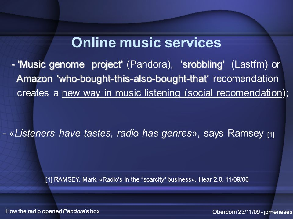 Obercom 23/11/09 - jpmeneses Online music services - Music genome project srobbling - Music genome project (Pandora), srobbling (Lastfm) or Amazon 'who-bought-this-also-bought-that' Amazon 'who-bought-this-also-bought-that' recomendation creates a new way in music listening (social recomendation); - «Listeners have tastes, radio has genres», says Ramsey [1] [1] RAMSEY, Mark, «Radio s in the scarcity business», Hear 2.0, 11/09/06 How the radio opened Pandora's box