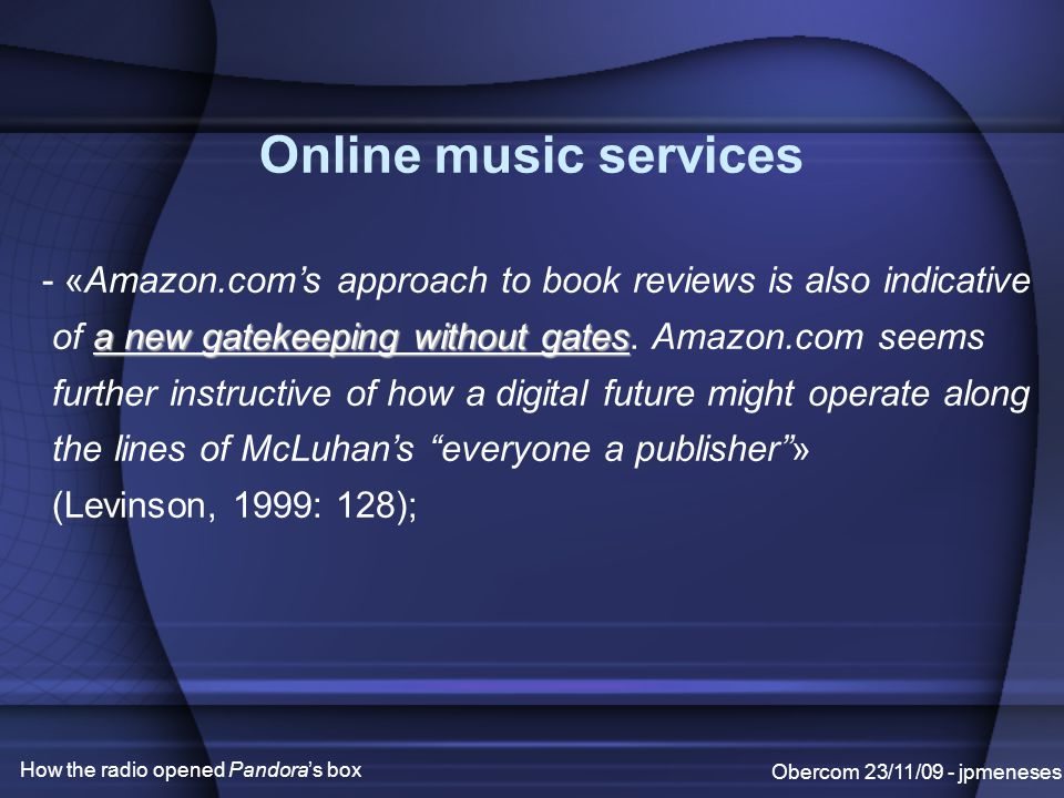 Obercom 23/11/09 - jpmeneses How the radio opened Pandora's box Online music services - «Amazon.com's approach to book reviews is also indicative a new gatekeeping without gates of a new gatekeeping without gates.